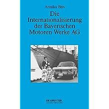 Die Internationalisierung der Bayerischen Motoren Werke AG: Vom reinen Exportgeschäft zur Gründung eigener Tochtergesellschaften im Ausland 1945–1981 (Perspektiven 6)