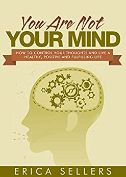 You Are Not Your Mind: How To Control Your Thoughts And Live A Healthy, Positive And Fulfilling Life (Positive Thinking, Mindfulness, Focus, Stress Free, Mind Set, Mind Control Book 1) by [Sellers, Erica]