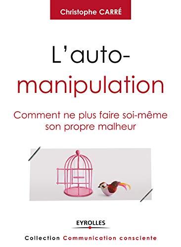L'auto-manipulation: Comment ne plus faire soi-même son propre malheur (Communication consciente) par Christophe Carré