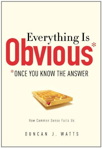 Everything Is Obvious: *Once You Know the Answer by Duncan J. Watts (2011-03-29)