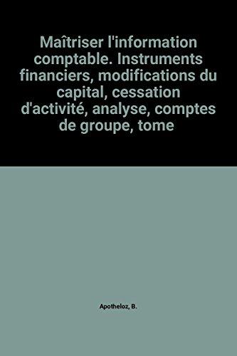 Maîtriser l'information comptable. Instruments financiers, modifications du capital, cessation d'activité, analyse, comptes de groupe, tome 3