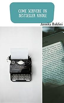 Come scrivere un bestseller Kindle di [Baldini, Annika]