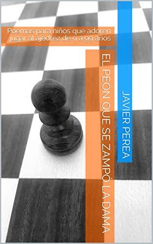 El peón que se zampó la dama: Poemas de ajedrez para niños de 9 a 99 años