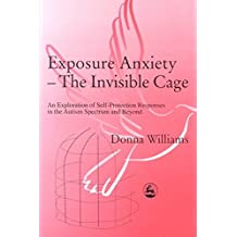[Exposure Anxiety: The Invisible Cage - An Exploration of Self-protection Responses in the Autism Spectrum] (By: Donna Williams) [published: January, 2003]