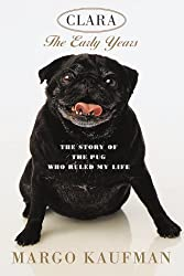 Clara the Early Years: The Story of the Pug Who Ruled My Life