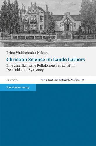 Christian Science im Lande Luthers. Eine amerikanische Religionsgemeinschaft in Deutschland, 1894-2009 (Transatlantische Historische Studien (Ths))