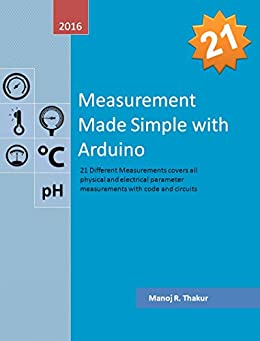 Measurement Made Simple with Arduino: 21 different measurements covers all physical and electrical parameter with code and circuit by [Thakur, Manoj R.]