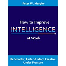 How to Improve Intelligence at Work - Be Smarter, Faster & More Creative Under Pressure (English Edition)