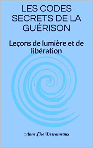 LES CODES SECRETS DE LA GUÉRISON: Leçons de lumière et de libération par Anne Lise Desrameaux