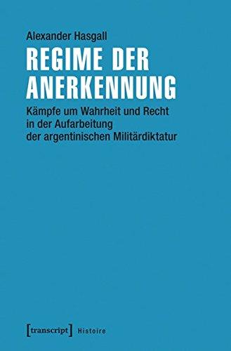 Regime der Anerkennung: Kämpfe um Wahrheit und Recht in der Aufarbeitung der argentinischen Militärdiktatur (Histoire)