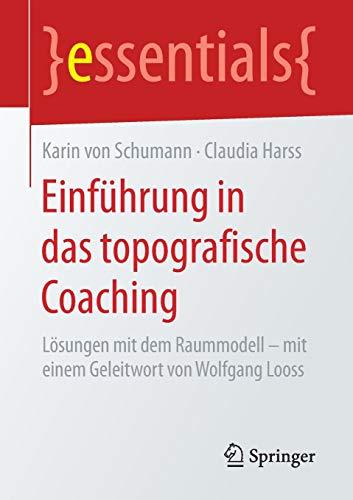 Einführung in das topografische Coaching: Lösungen mit dem Raummodell - mit einem Geleitwort von Wolfgang Looss (essentials)