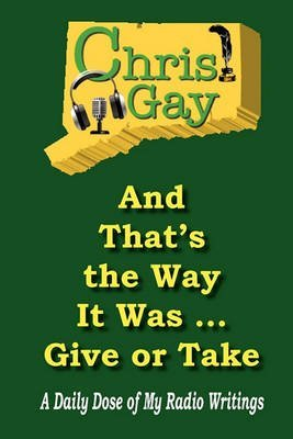 [(And That's the Way It Was . . . Give or Take : A Daily Dose of My Radio Writings)] [By (author) Chris Gay] published on (March, 2010)