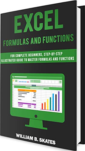 Excel Formulas and Functions: For Complete Beginners, Step-By-Step Illustrated Guide to Master Formulas and Functions (English Edition)