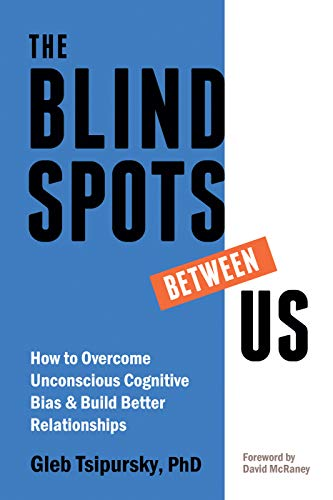 The Blindspots Between Us: How to Overcome Unconscious Cognitive Bias and Build Better Relationships