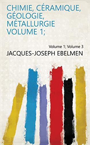 Chimie, céramique, géologie, métallurgie Volume 1; Volume 3 par Jacques-Joseph Ebelmen