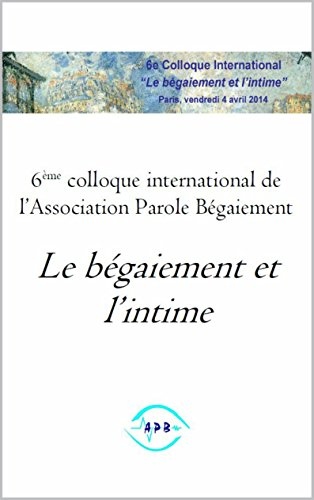 Le bégaiement et l'intime: 6ème colloque international de l'Association Parole Bégaiement par Association Parole Bégaiement