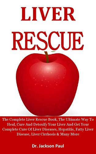 Liver Rescue: The Complete Liver Rescue Book, The Ultimate Way To Heal, Cure And Detoxify Your Liver & Get Your Complete Cure Of Liver Diseases, Hepatitis, ... Liver Cirrhosis etc (English Edition)