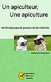 Un Apiculteur, une Apiculture: 30 témoignages de passionnés de l'abeille