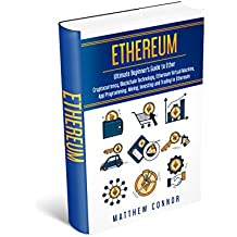 Ethereum: Ultimate Beginner's Guide to Ether - Cryptoccurency, Blockchain Technology, Ethereum Virtual Machine, App Programming, Mining, Investing and Trading in Ethereum (English Edition)