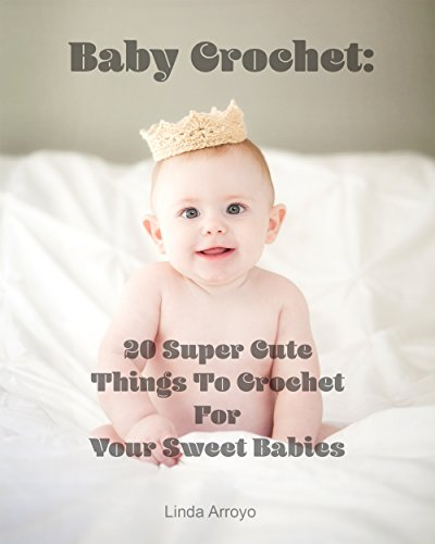 Baby Crochet: 20 Super Cute Things To Crochet For Your Sweet Babies: (Quick Crochet, Hats And Scarves, Crochet For The Home) (Crochet For Women, Crochet ... Day, DIY Crochet Book 1) (English Edition) (Crochet Womens Hats)