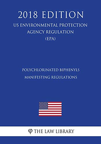 Polychlorinated Biphenyls Manifesting Regulations (US Environmental Protection Agency Regulation) (EPA) (2018 Edition) (Us Environmental Protection Agency Regulation 2018)