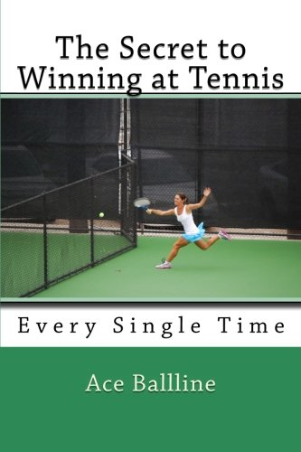 The Secret to Winning at Tennis: Every Single Time: Volume 4 por Ace Ballline
