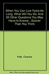 When You Can Live Twice As Long, What Will You Do: And 99 Other Questions You May Have to Answer...Sooner Than You Think by Charles Platt (1989-08-01)