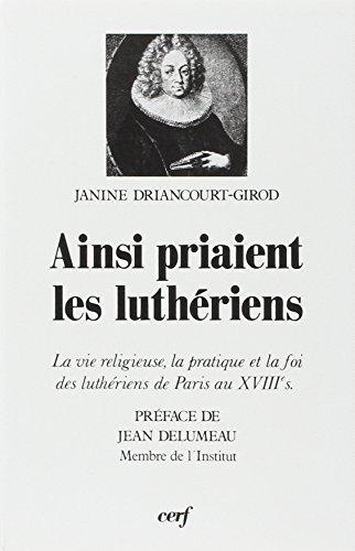 Ainsi priaient  les Luthériens : la vie religieuse la pratique et la foi des Luthériens au XVIIIe par Jeanine Driancourt-Girod