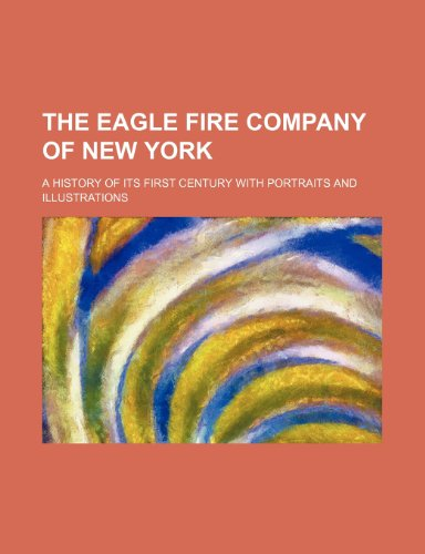 The Eagle Fire Company of New York; a history of its first century with portraits and illustrations