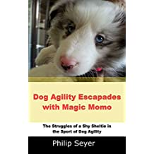 Dog Agility Escapades with Magic Momo: The Struggles of a Shy Sheltie in the sport of dog agility (Volume Book 1) (English Edition)
