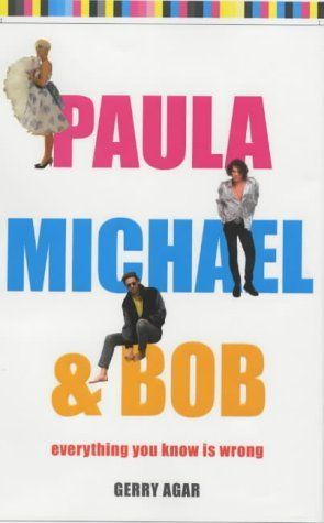 Paula, Michael and Bob: Everything You Know Is Wrong: Written by Gerry Agar, 2003 Edition, (First Edition, First Impression) Publisher: Michael O'Mara [Hardcover]