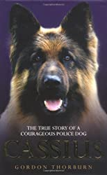 Cassius: The True Story of a Courageous Police Dog: The True Story of World's Greatest Police Dog by Gordon Thorburn (2009-03-02)
