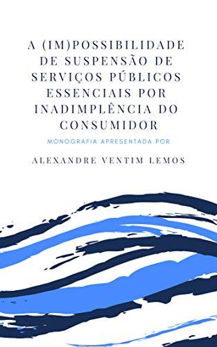 A (IM)POSSIBILIDADE DE SUSPENSÃO DE SERVIÇOS PÚBLICOS ESSENCIAIS POR INADIMPLÊNCIA DO CONSUMIDOR (Portuguese Edition) por Alexandre Ventim Lemos