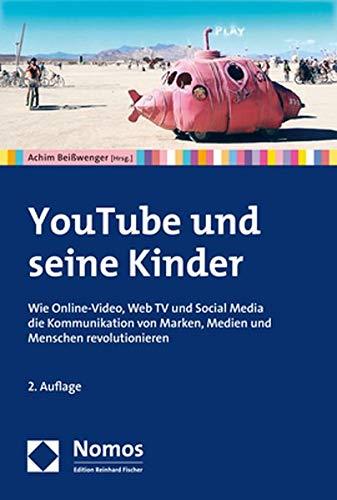 YouTube und seine Kinder: Wie Online-Video, Web TV und Social Media die Kommunikation von Marken, Medien und Menschen revolutionieren