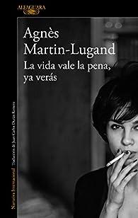 La vida vale la pena, ya verás par Agnès Martin-Lugand