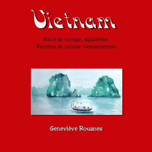 Carnet de voyage au Vietnam: Récit de voyage, aquarelles et recettes de cuisine par Geneviève Rouanes