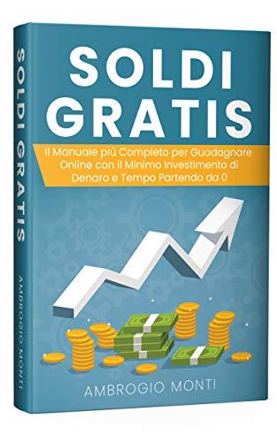 Soldi Gratis: Il Manuale più Completo per Guadagnare Online con il ...