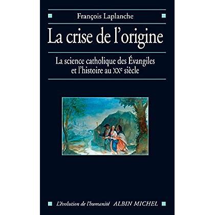 La Crise de l'origine : L'Histoire et la science catholique des Evangiles au XX° siècle