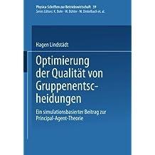 Optimierung der Qualität von Gruppenentscheidungen. Ein simulationsbasierter Beitrag zur Principal-Agent-Theorie (Physica-Schriften zur Betriebswirtschaft Bd. 59)