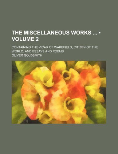 The Miscellaneous Works (Volume 2); Containing the Vicar of Wakefield, Citizen of the World, and Essays and Poems