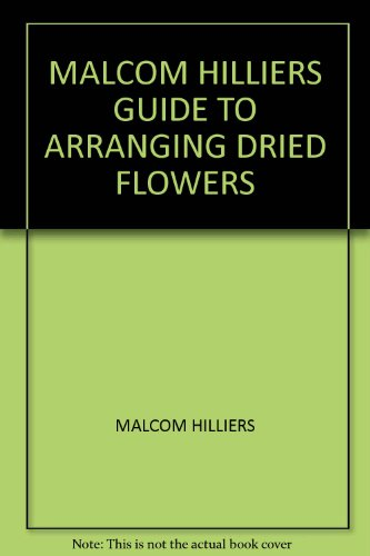MALCOM HILLIERS GUIDE TO ARRANGING DRIED FLOWERS