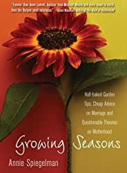 Growing Seasons: Half-Baked Garden Tips, Cheap Advice on Marriage and Questionable Theories on Motherhood by Annie Spiegelman (2003-05-04)