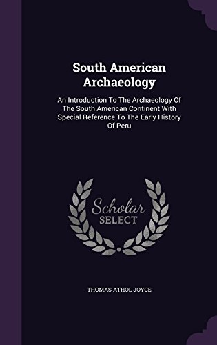 South American Archaeology: An Introduction To The Archaeology Of The South American Continent With Special Reference To The Early History Of Peru