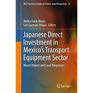Japanese Direct Investment in Mexico's Transport Equipment Sector: Macro Impact and Local Responses (New Frontiers in Regional Science: Asian Perspectives, Band 22)