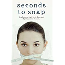 Seconds to Snap: One Explosive Day. A Family Destroyed. My Descent into Anorexia.