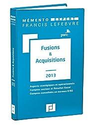 Mémento Fusions & Acquisitions 2013: Aspects stratégiques et opérationnels - Comptes sociaux et Résultat fiscal - Comptes conso