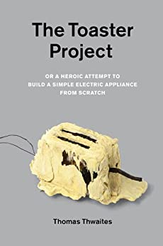 The Toaster Project: Or A Heroic Attempt to Build a Simple Electric Appliance from Scratch by [Thwaites, Thomas]