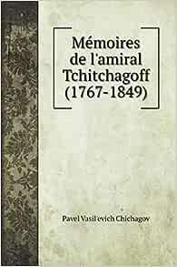 Amazon Fr Memoires De L Amiral Tchitchagoff 1767 1849 Chichagov Pavel Vasil Livres