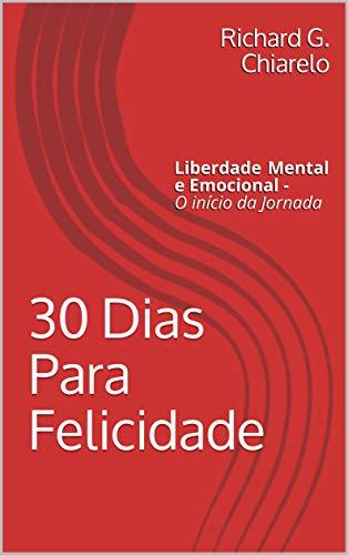 30 Dias Para  Felicidade :  liberdade  Mental e Emocional  -  O  início da  Jornada  (Teoria  da Felicidade  Livro 1) (Portuguese Edition)