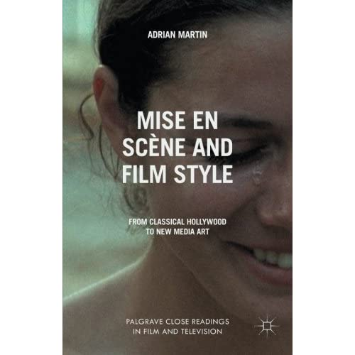 Mise en Scène and Film Style: From Classical Hollywood to New Media Art (Palgrave Close Readings in Film and Television) by A. Martin (2014-01-14)